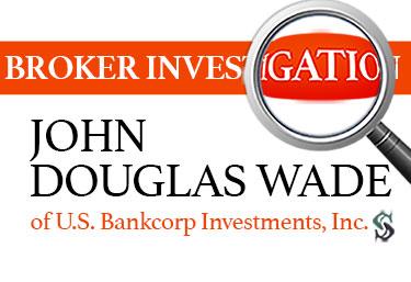 broker investigation john douglas wade